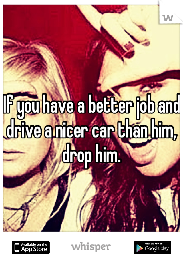 If you have a better job and drive a nicer car than him, drop him.