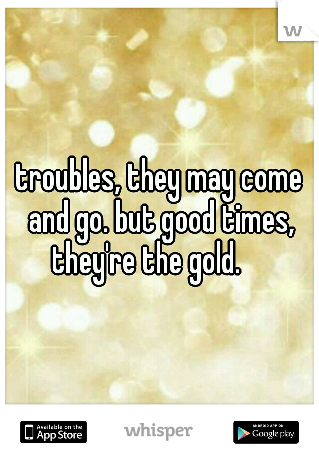 troubles, they may come and go. but good times, they're the gold.