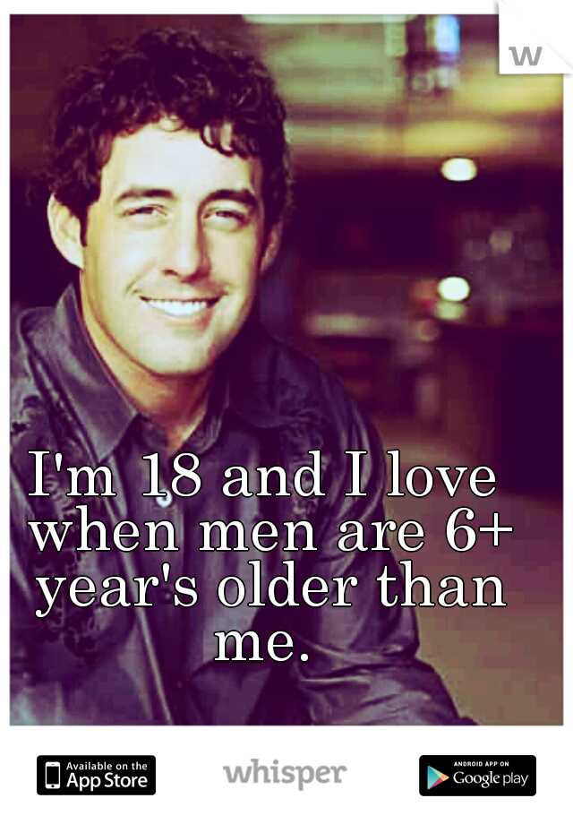 I'm 18 and I love when men are 6+ year's older than me.
