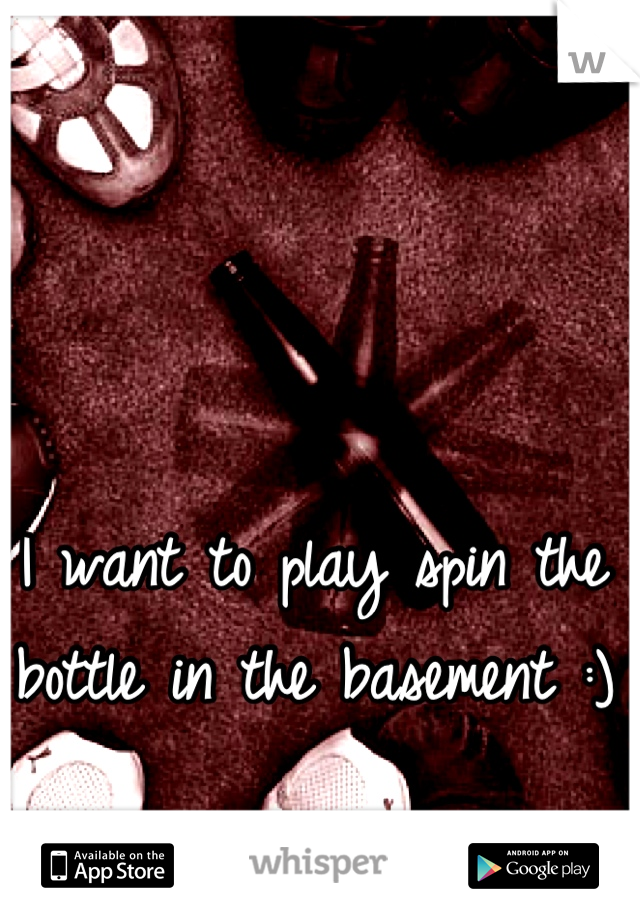 I want to play spin the bottle in the basement :)