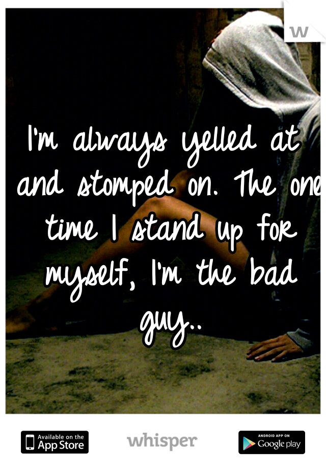 I'm always yelled at and stomped on. The one time I stand up for myself, I'm the bad guy..
