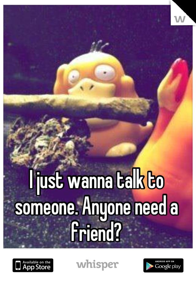 I just wanna talk to someone. Anyone need a friend?