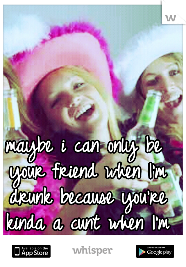 maybe i can only be your friend when I'm drunk because you're kinda a cunt when I'm not