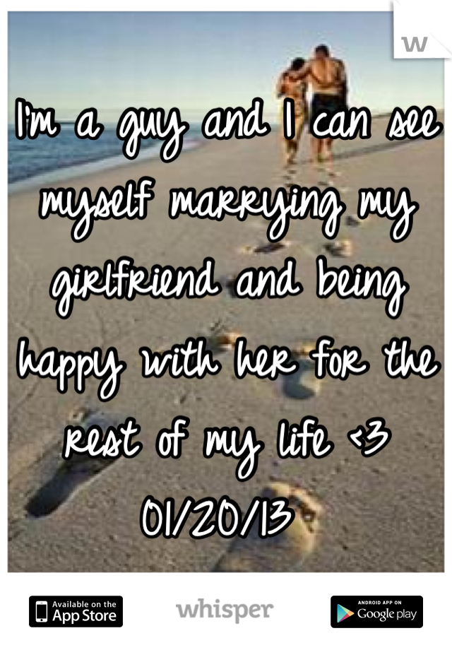 I'm a guy and I can see myself marrying my girlfriend and being happy with her for the rest of my life <3 01/20/13