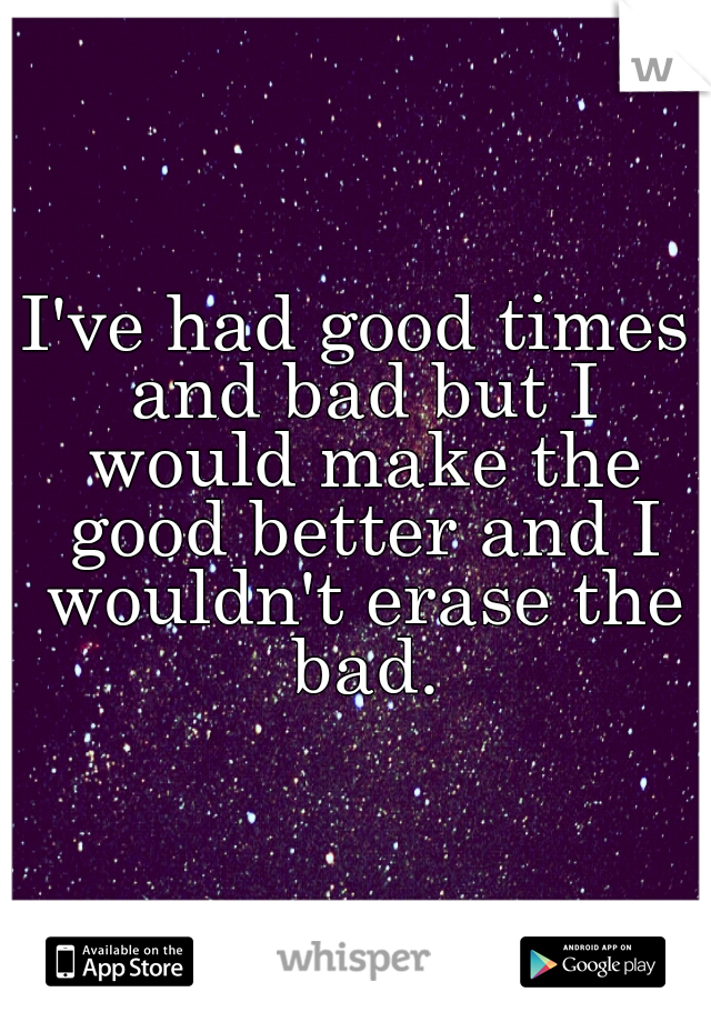 I've had good times and bad but I would make the good better and I wouldn't erase the bad.