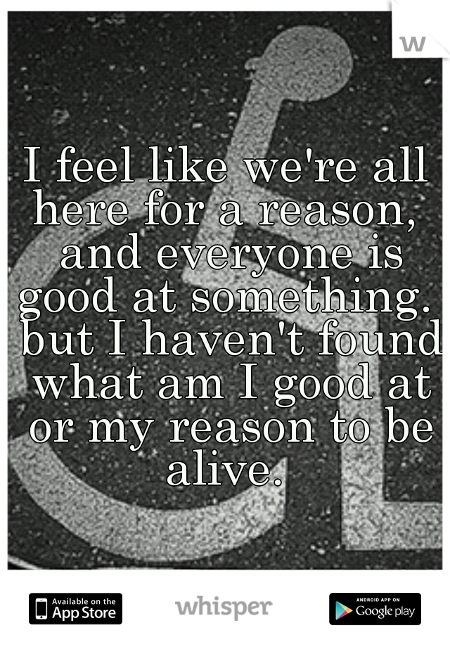 I feel like we're all here for a reason,  and everyone is good at something.  but I haven't found what am I good at or my reason to be alive.