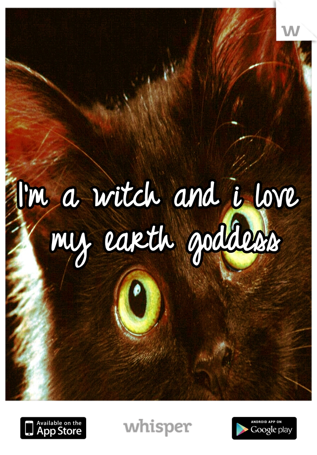 I'm a witch and i love my earth goddess