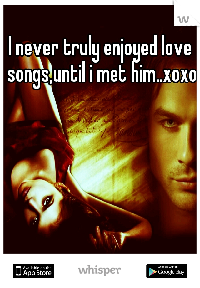 I never truly enjoyed love songs,until i met him..xoxo