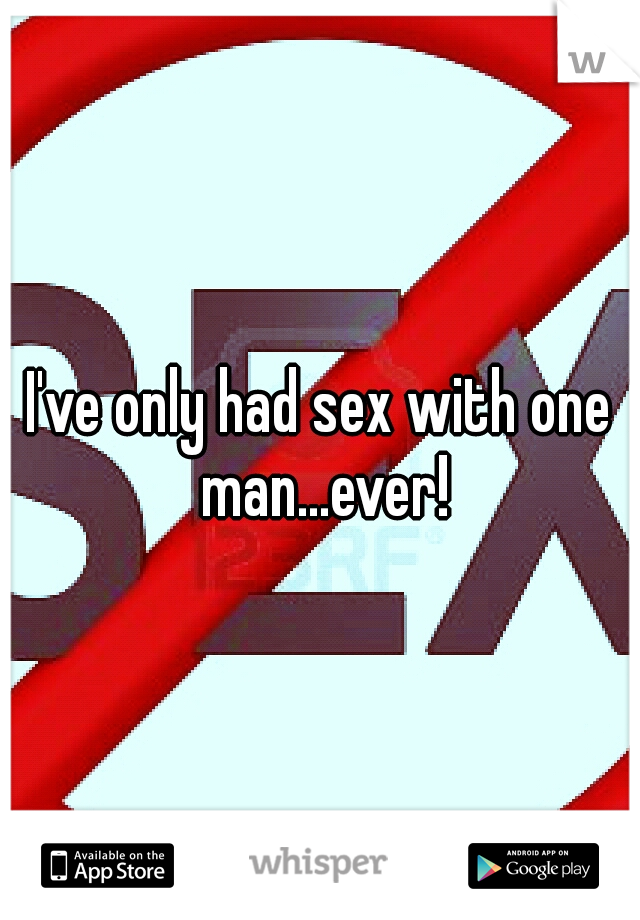 I've only had sex with one man...ever!