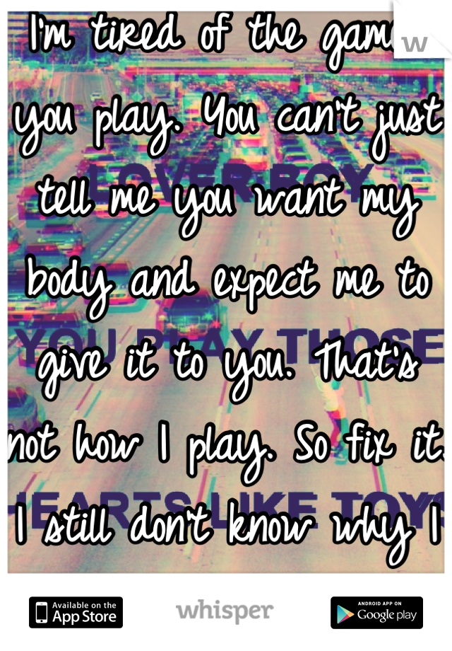 I'm tired of the games you play. You can't just tell me you want my body and expect me to give it to you. That's not how I play. So fix it. I still don't know why I stay around.