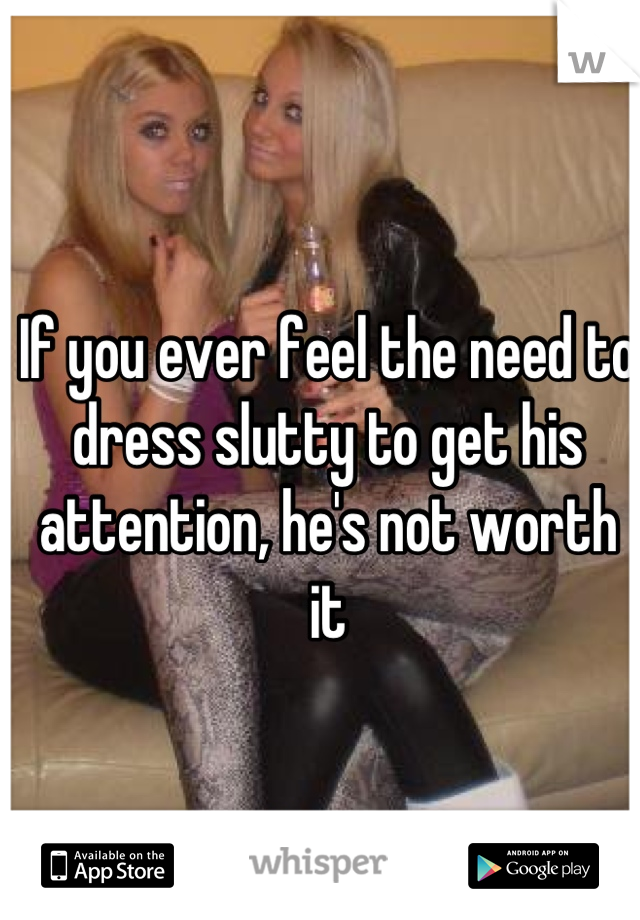 If you ever feel the need to dress slutty to get his attention, he's not worth it