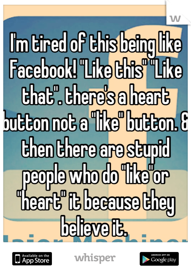 """I'm tired of this being like Facebook! """"Like this"""" """"Like that"""". there's a heart button not a """"like"""" button. & then there are stupid people who do """"like""""or """"heart"""" it because they believe it."""