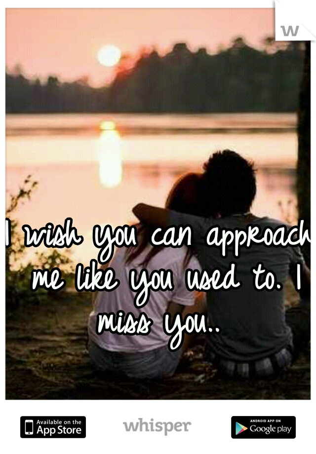 I wish you can approach me like you used to. I miss you..