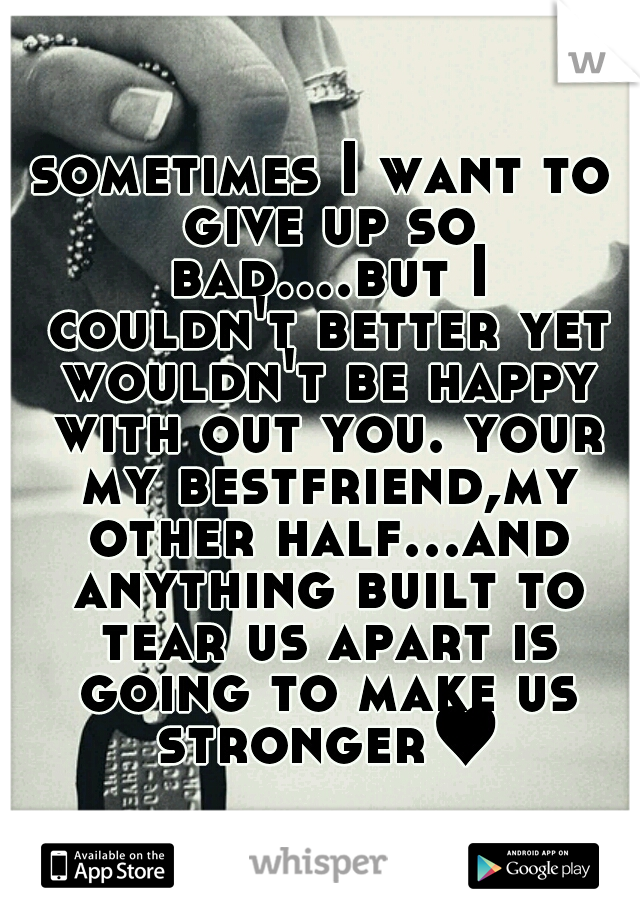 sometimes I want to give up so bad....but I couldn't better yet wouldn't be happy with out you. your my bestfriend,my other half...and anything built to tear us apart is going to make us stronger♥
