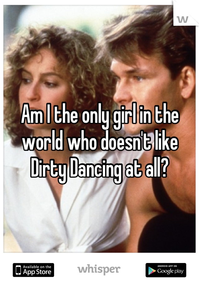 Am I the only girl in the world who doesn't like Dirty Dancing at all?