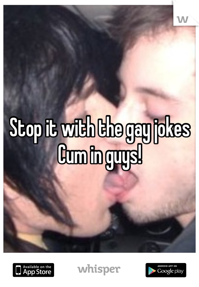 Stop it with the gay jokes Cum in guys!