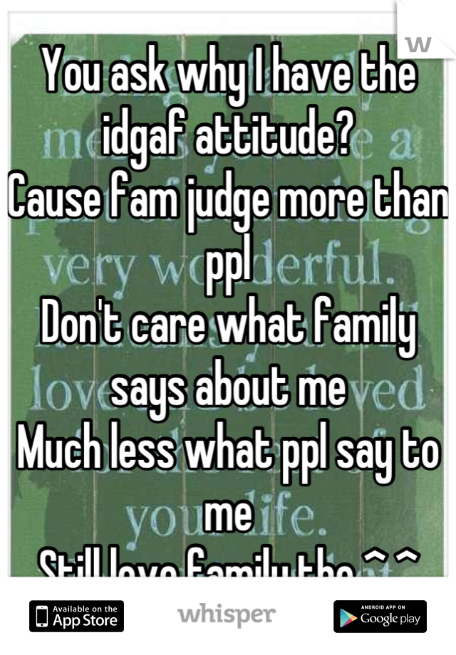 You ask why I have the idgaf attitude? Cause fam judge more than ppl Don't care what family says about me  Much less what ppl say to me Still love family tho ^.^