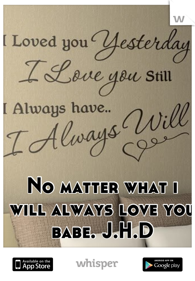 No matter what i will always love you babe. J.H.D
