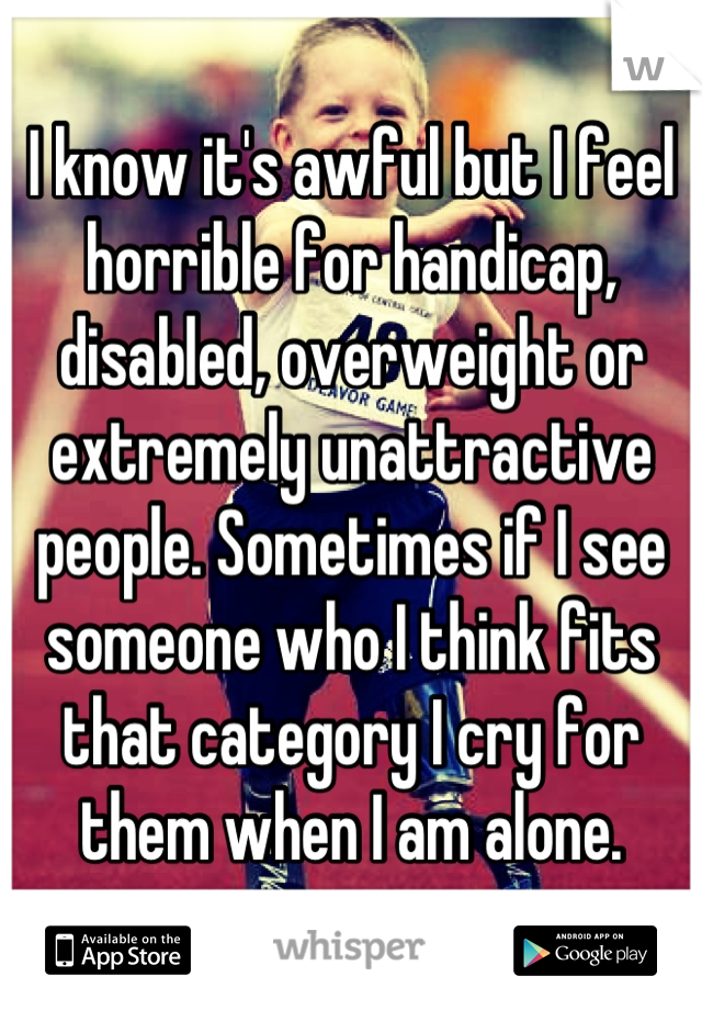 I know it's awful but I feel horrible for handicap, disabled, overweight or extremely unattractive people. Sometimes if I see someone who I think fits that category I cry for them when I am alone.