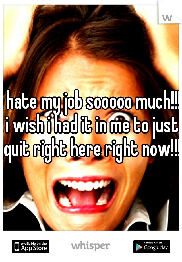 i hate my job sooooo much!!! i wish i had it in me to just quit right here right now!!!