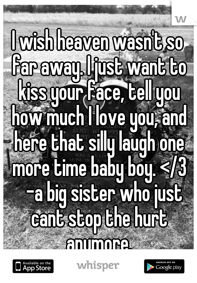 I wish heaven wasn't so far away. I just want to kiss your face, tell you how much I love you, and here that silly laugh one more time baby boy. </3  -a big sister who just cant stop the hurt anymore.