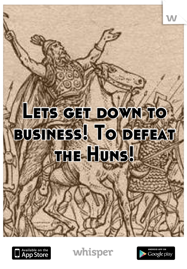 Lets get down to business! To defeat the Huns!