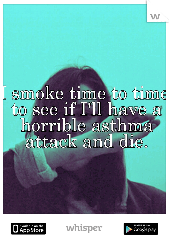 I smoke time to time to see if I'll have a horrible asthma attack and die.