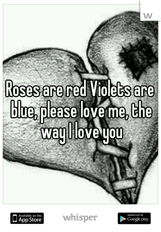 Roses are red Violets are blue, please love me, the way I love you