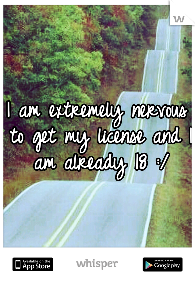 I am extremely nervous to get my license and I am already 18 :/