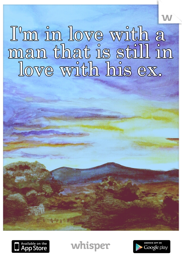 I'm in love with a man that is still in love with his ex.