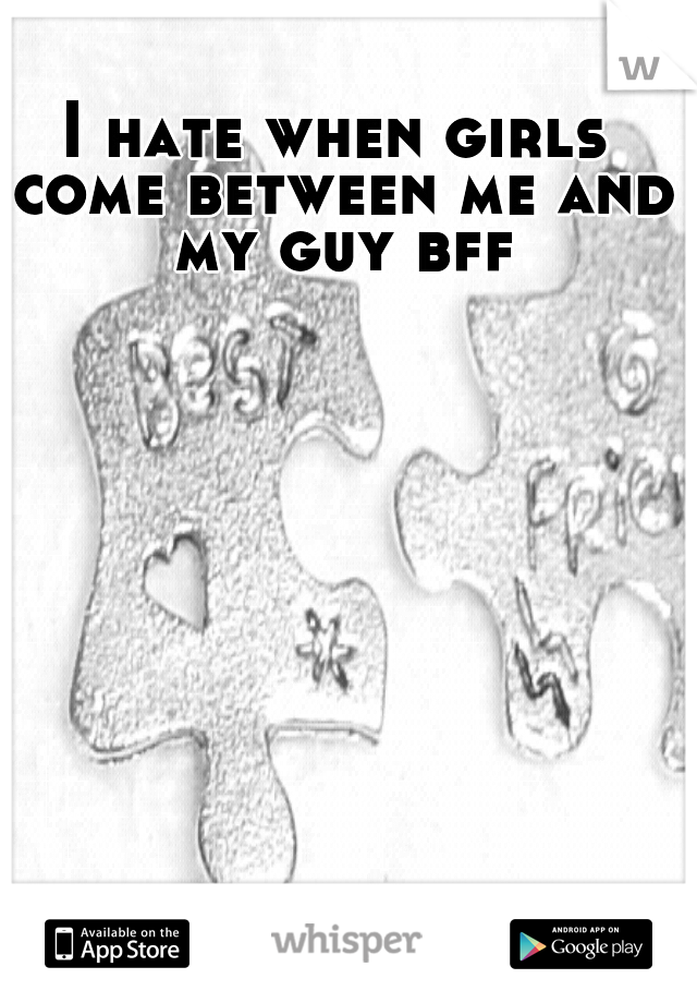 I hate when girls come between me and my guy bff
