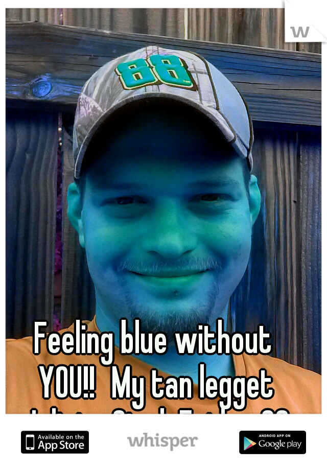 Feeling blue without YOU!! My tan legget Juliet. SingleFather23