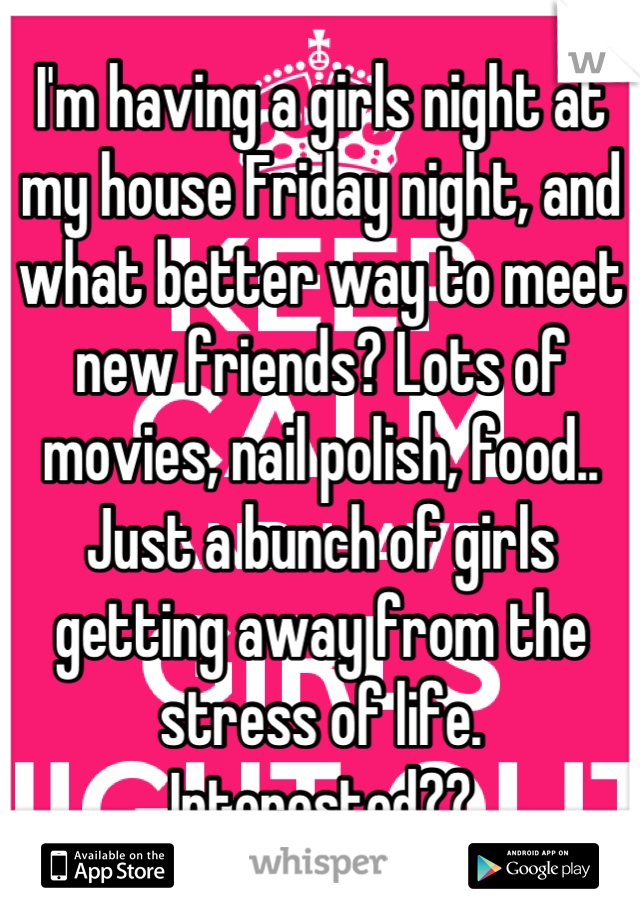 I'm having a girls night at my house Friday night, and what better way to meet new friends? Lots of movies, nail polish, food.. Just a bunch of girls getting away from the stress of life.  Interested??