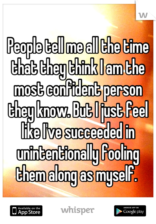 People tell me all the time that they think I am the most confident person they know. But I just feel like I've succeeded in unintentionally fooling them along as myself.