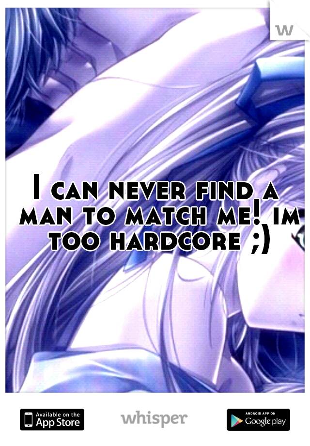 I can never find a man to match me! im too hardcore ;)