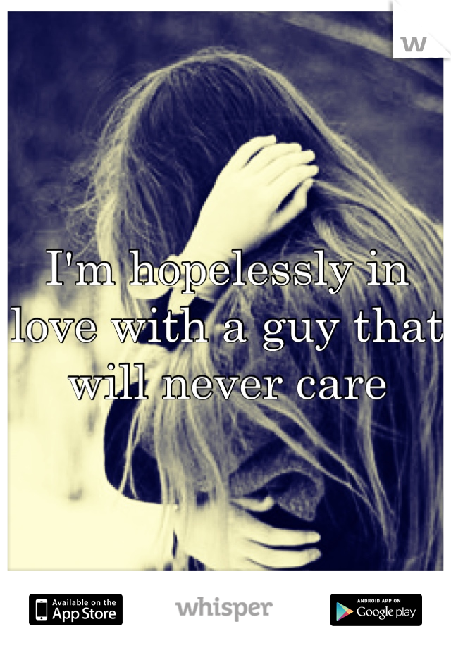I'm hopelessly in love with a guy that will never care
