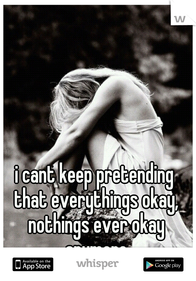 i cant keep pretending that everythings okay, nothings ever okay anymore