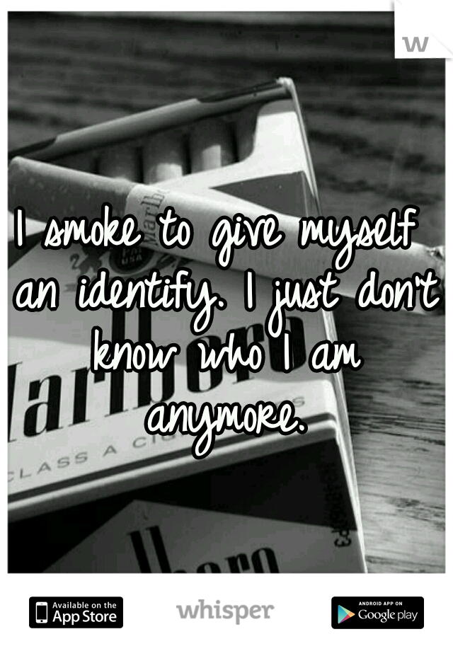 I smoke to give myself an identify. I just don't know who I am anymore.