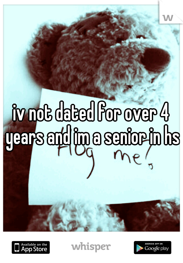 iv not dated for over 4 years and im a senior in hs