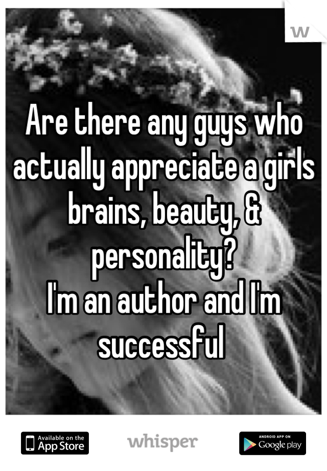 Are there any guys who actually appreciate a girls brains, beauty, & personality? I'm an author and I'm successful