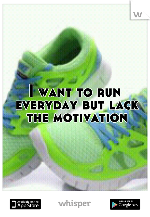 I want to run everyday but lack the motivation