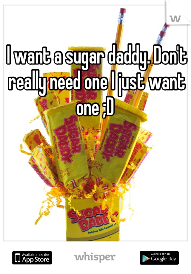 I want a sugar daddy. Don't really need one I just want one ;D