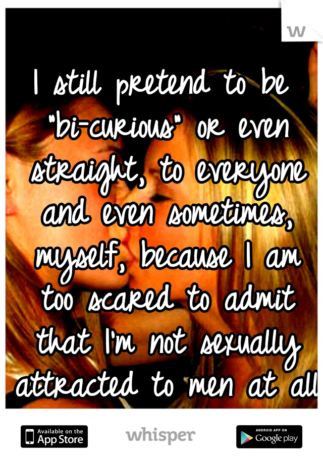 """I still pretend to be """"bi-curious"""" or even straight, to everyone and even sometimes, myself, because I am too scared to admit that I'm not sexually attracted to men at all."""
