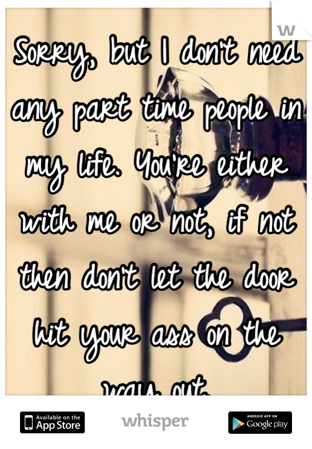 Sorry, but I don't need any part time people in my life. You're either with me or not, if not then don't let the door hit your ass on the way out.
