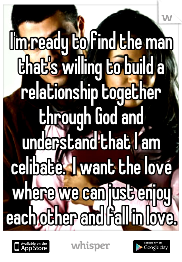 I'm ready to find the man that's willing to build a relationship together through God and understand that I am celibate.  I want the love where we can just enjoy each other and fall in love.