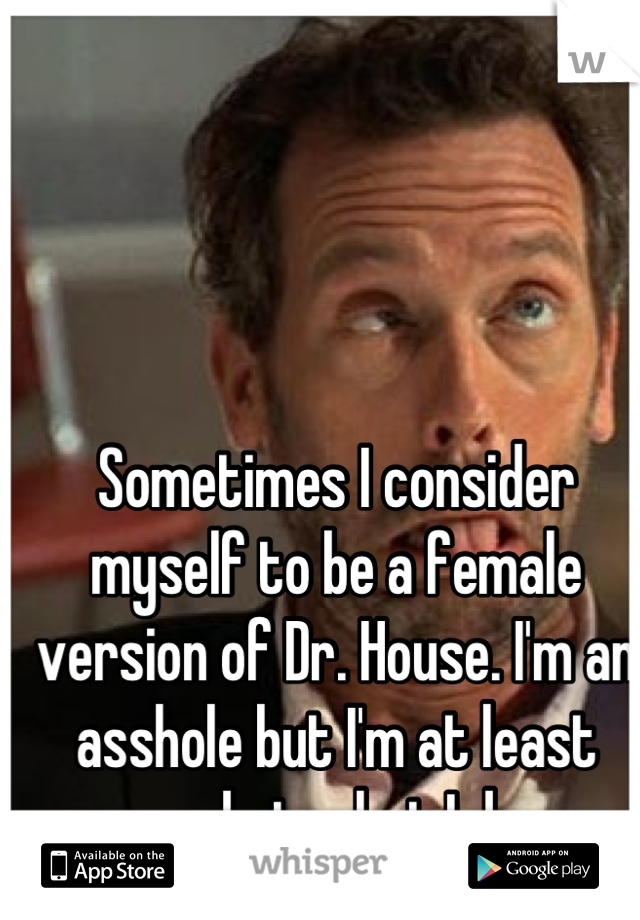 Sometimes I consider myself to be a female version of Dr. House. I'm an asshole but I'm at least good at what I do.