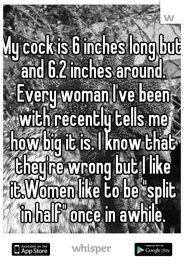 """My cock is 6 inches long but and 6.2 inches around. Every woman I've been with recently tells me how big it is. I know that they're wrong but I like it.Women like to be """"split in half"""" once in awhile."""