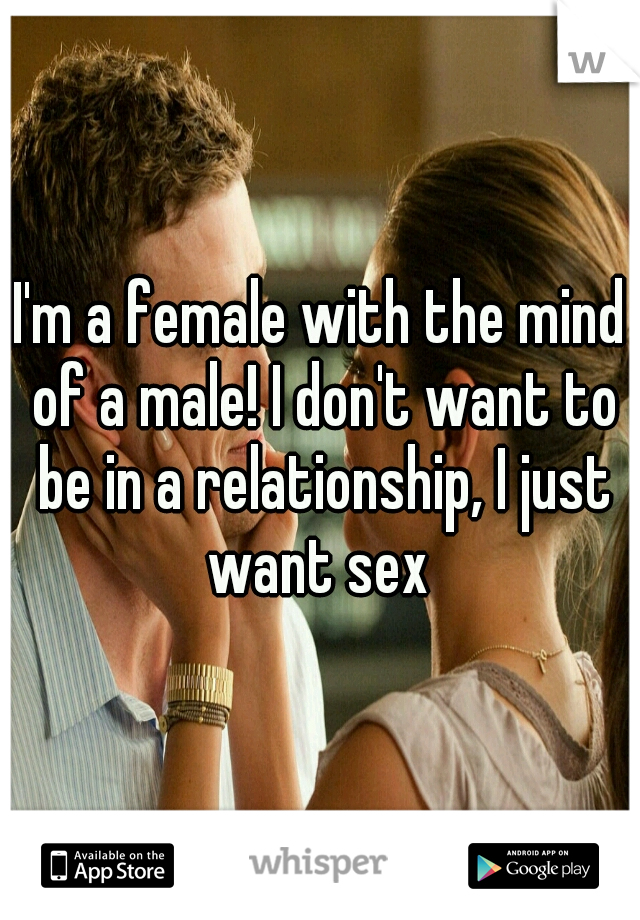 I'm a female with the mind of a male! I don't want to be in a relationship, I just want sex