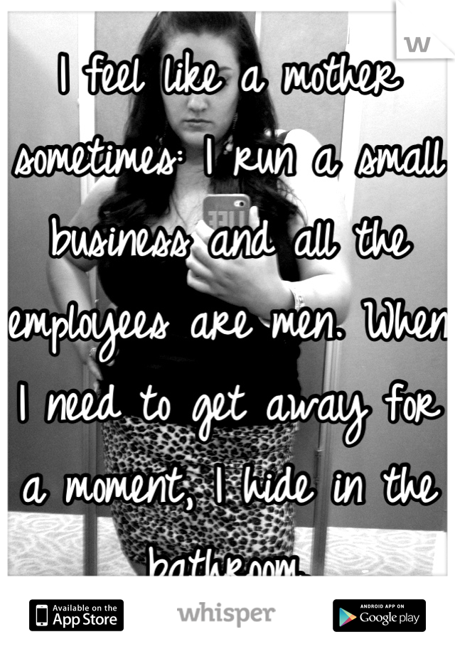 I feel like a mother sometimes: I run a small business and all the employees are men. When I need to get away for a moment, I hide in the bathroom.