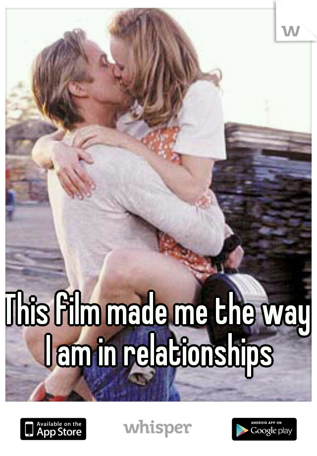 This film made me the way I am in relationships